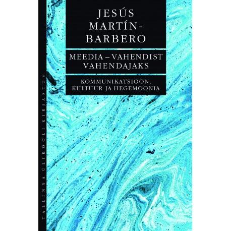 Meedia – vahendist vahendajaks. Kommunikatsioon, kultuur ja hegemoonia Jesús Martín-Barbero